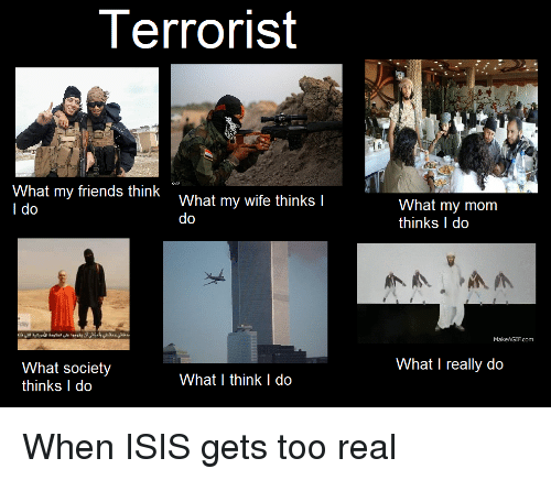 terrorist what my friends think what my wife thinks i 3819911 terrorist what my friends think what my wife thinks i i do do what