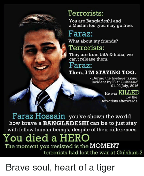 Bengali: Terrorists:  You are Bangladeshi and  a Muslim too ,you may go free.  Faraz:  What about my friends?  Terrorists:  They are from USA & India, we  can't release them.  Faraz:  Then, I'M STAYING Too  During the hostage taking  incident by IS at Gulshan-2  01-02 July, 2016  He was KILLED  by the  terrorists afterwards  Faraz Hossain you've shown the world  how brave a BANGLADESHIcan be to just stay  with fellow human beings, despite of their differences  You died a HERO  The moment you resisted is the  MOMENT  terrorists had lost the war at Gulshan-2 Brave soul, heart of a tiger