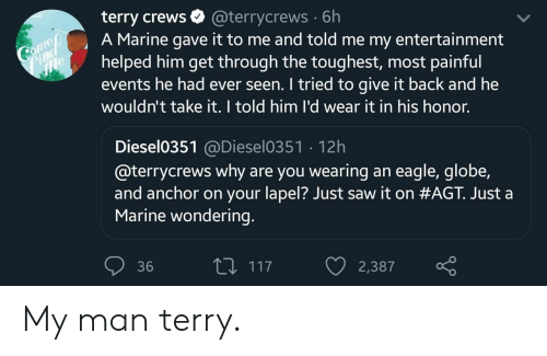 Terry Crews: terry crews  A Marine gave it to me and told me my entertainment  helped him get through the toughest, most painful  events he had ever seen. I tried to give it back and he  wouldn't take it. I told him l'd wear it in his honor.  @terrycrews 6h  Comeo  Find  e  Diesel0351@Diesel0351 12h  @terrycrews why are you wearing an eagle, globe,  and anchor on your lapel? Just saw it on #AGT. Just a  Marine wondering.  L117  36  2,387 My man terry.