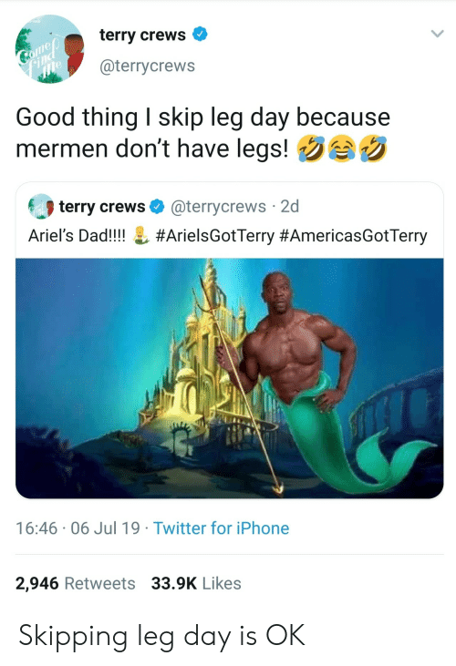Terry Crews: terry crews  Comep  Find  me  @terrycrews  Good thing I skip leg day because  mermen don't have legs!  terry crews  @terrycrews 2d  Ariel's Dad!!!!  #ArielsGotTerry #AmericasGotTerry  16:46 06 Jul 19 Twitter for iPhone  2,946 Retweets 33.9K Likes Skipping leg day is OK