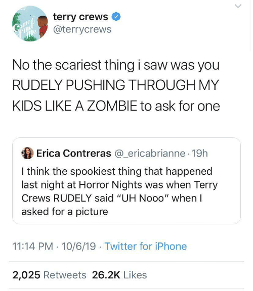 "Terry Crews: terry crews  @terrycrews  Come  mle  No the scariest thing i saw was you  RUDELY PUSHING THROUGH MY  KIDS LIKE A ZOMBIE to ask for one  Erica Contreras @_ericabrianne 19h  I think the spookiest thing that happened  last night at Horror Nights was when Terry  Crews RUDELY said ""UH Nooo"" when I  asked for a picture  11:14 PM 10/6/19 Twitter for iPhone  2,025 Retweets 26.2K Likes"