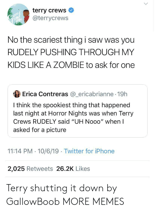 "Terry Crews: terry crews  @terrycrews  Comep  Соmер  Find  No the scariest thing i saw was you  RUDELY PUSHING THROUGH MY  KIDS LIKE A ZOMBIE to ask for one  Erica Contreras @ericabrianne 19h  I think the spookiest thing that happened  last night at Horror Nights was when Terry  Crews RUDELY said ""UH Nooo"" when I  asked for a picture  11:14 PM 10/6/19 Twitter for iPhone  2,025 Retweets 26.2K Likes Terry shutting it down by GallowBoob MORE MEMES"