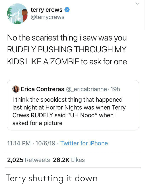 "Terry Crews: terry crews  @terrycrews  Comep  Соmер  Find  No the scariest thing i saw was you  RUDELY PUSHING THROUGH MY  KIDS LIKE A ZOMBIE to ask for one  Erica Contreras @ericabrianne 19h  I think the spookiest thing that happened  last night at Horror Nights was when Terry  Crews RUDELY said ""UH Nooo"" when I  asked for a picture  11:14 PM 10/6/19 Twitter for iPhone  2,025 Retweets 26.2K Likes Terry shutting it down"