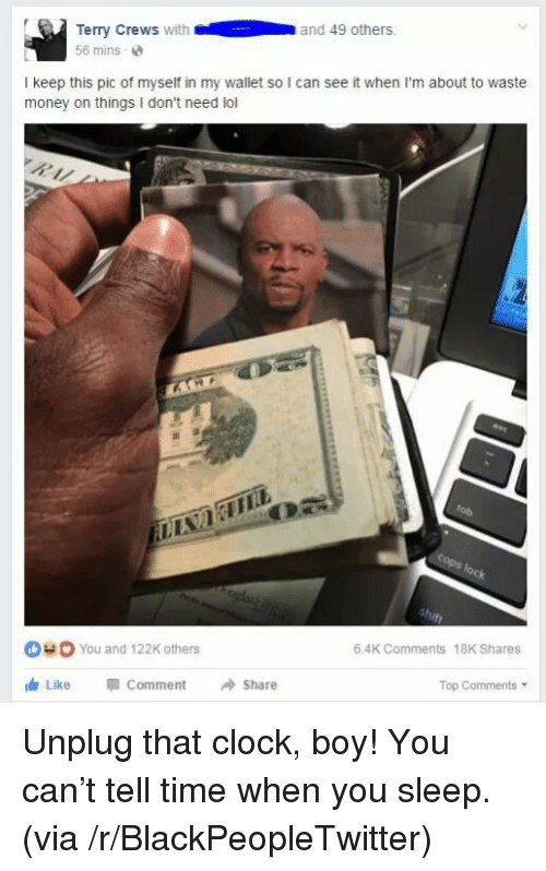 Clock Boy: Terry Crews with  56 mins-e  and 49 others.  I keep this pic of myself in my wallet so I can see it when I'm about to waste  money on things I don't need lol  You and 122K others  6.4K Comments 18K Shares  dr Like Comment Share  Top Comments <p>Unplug that clock, boy! You can&rsquo;t tell time when you sleep. (via /r/BlackPeopleTwitter)</p>
