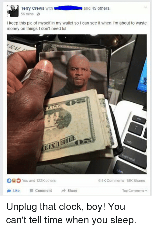 Blackpeopletwitter, Clock, and Funny: Terry Crews with  and 49 others.  56 mins  I keep this pic of myself in my wallet so l can see it when I'm about to waste  money on things I don't need lol  OHO You and 122K others  6.4K Comments 18K Shares  ith Like Comment  Share  Top Comments Unplug that clock, boy! You can't tell time when you sleep.