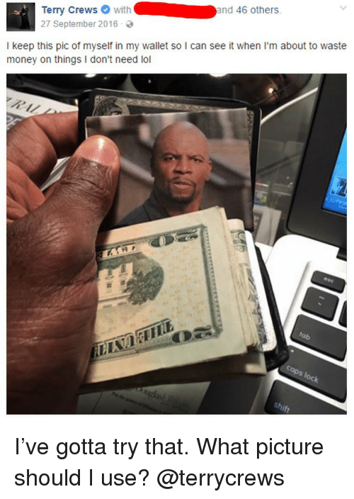 Lol, Memes, and Money: Terry Crewswith  27 September 2016-  and 46 others  I keep this pic of myself in my wallet so I can see it when I'm about to waste  money on things I don't need lol I've gotta try that. What picture should I use? @terrycrews