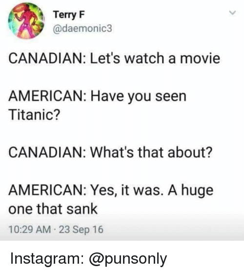 Sank: Terry F  @daemonic3  CANADIAN: Let's watch a movie  AMERICAN: Have you seen  Titanic?  CANADIAN: What's that about?  AMERICAN: Yes, it was. A huge  one that sank  10:29 AM 23 Sep 16 Instagram: @punsonly