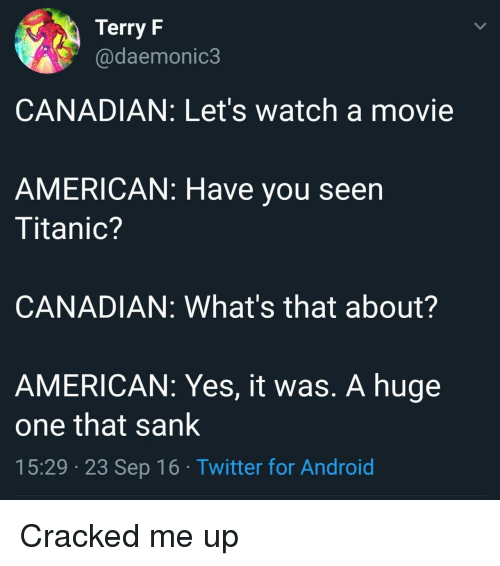 Sank: Terry F  @daemonic3  CANADIAN: Let's watch a movie  AMERICAN: Have you seen  Titanic?  CANADIAN: What's that about?  AMERICAN: Yes, it was. A huge  one that sank  15:29 23 Sep 16 Twitter for Android Cracked me up