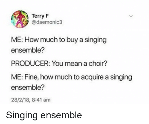 Funny, Singing, and Mean: Terry F  @daemonic3  ME: How much to buy a singing  ensemble?  PRODUCER: You mean a choir?  ME: Fine, how much to acquire a singing  ensemble?  28/2/18, 8:41 am Singing ensemble