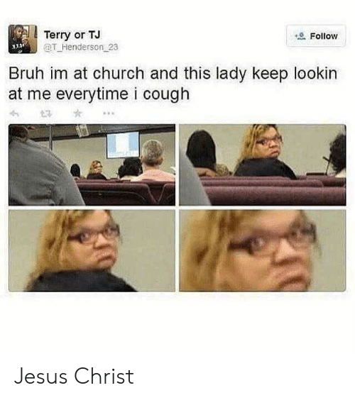 cough: Terry or TJ  @T Henderson 23  Follow  Bruh im at church and this lady keep lookin  at me everytime i cough Jesus Christ