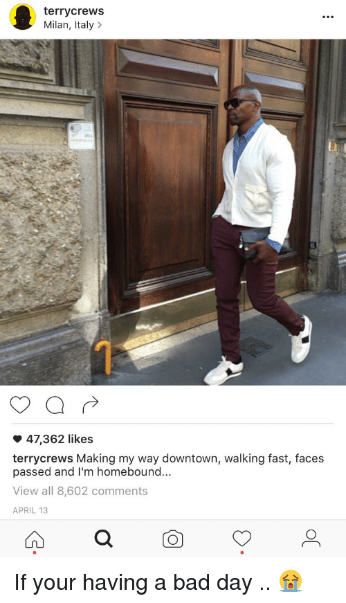Bad, Bad Day, and Funny: terrycrews  Milan, Italy  47,362 likes  terrycrews Making my way downtown, walking fast, faces  passed and I'm homebound...  View all 8,602 comments  APRIL 13 If your having a bad day .. 😭