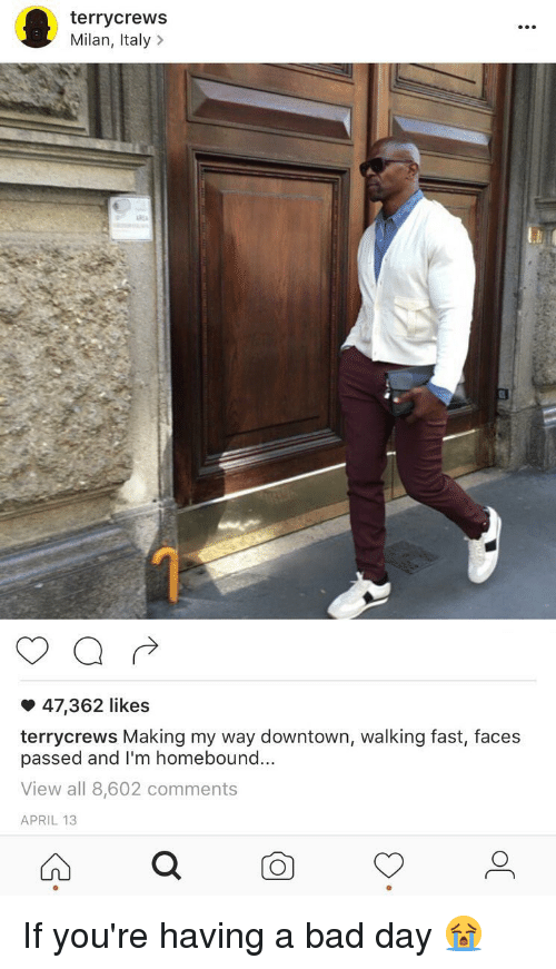 Bad, Bad Day, and Relatable: terrycrews  Milan, Italy  47,362 likes  terrycrews Making my way downtown, walking fast, faces  passed and I'm homebound...  View all 8,602 comments  APRIL 13 If you're having a bad day 😭