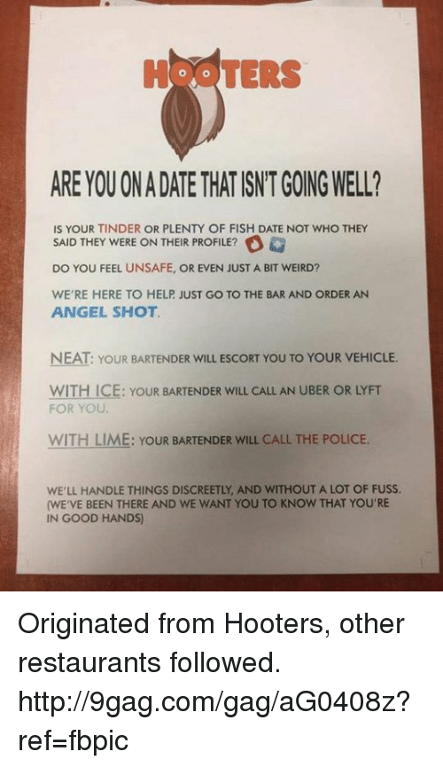 9gag, Dank, and Hooters: TERS  ARE YOU ONADATE THATISNTGOING WELL?  IS YOUR TINDER OR PLENTY OF FISH DATE NOT WHO THEY  SAID THEY WERE ON THEIR PROFILE?  DO YOU FEEL UNSAFE, OR EVEN JUST A BIT WEIRD?  WERE HERE TO HELP JUST GO TO THE BAR AND ORDER AN  ANGEL SHOT  WITH ICE: YOUR BARTENDER wILL CALL AN UBER OR LYFT  FOR YOU.  WITH LIME: YOUR BARTENDER wILL CALL THE POLICE.  WELL HANDLE THINGS DISCREETLY AND WITHOUT A LOT OF FUSS.  (WE VE BEEN THERE AND WE WANT YOU TO KNOW THAT YOU'RE  IN GOOD HANDS) Originated from Hooters, other restaurants followed. http://9gag.com/gag/aG0408z?ref=fbpic
