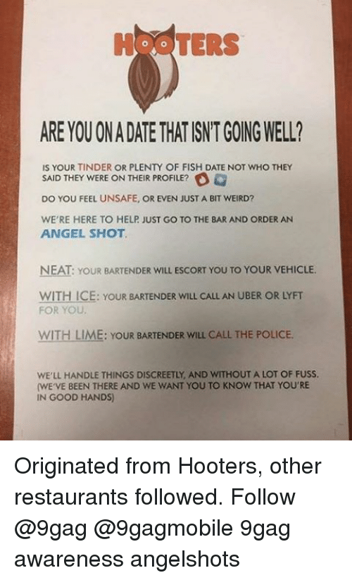 9gag, Hooters, and Memes: TERS  ARE YOU ONADATE THATISNTGOINGWELL?  IS YOUR TINDER OR PLENTY OF FISH DATE NOT WHO THEY  SAID THEY WERE ON THEIR PROFILE?  DO YOU FEEL UNSAFE, OR EVEN JUST A BIT WEIRD?  WE'RE HERE TO HELP JUST GO TO THE BAR AND ORDER AN  ANGEL SHOT.  NEAT: YOUR BARTENDER WILL ESCORT YOU TO YOUR VEHICLE.  WITH ICE: YouR BARTENDER WILL CALL AN UBER OR LYFT  FOR YOU.  WITH LIME: YOUR BARTENDER wILL CALL THE POLICE.  WELL HANDLE THINGS DISCREETLY AND WITHOUT A LOT OF FUSS.  (WE VE BEEN THERE AND WE WANT YOU TO KNOW THAT YOU'RE  IN GOOD HANDS) Originated from Hooters, other restaurants followed. Follow @9gag @9gagmobile 9gag awareness angelshots