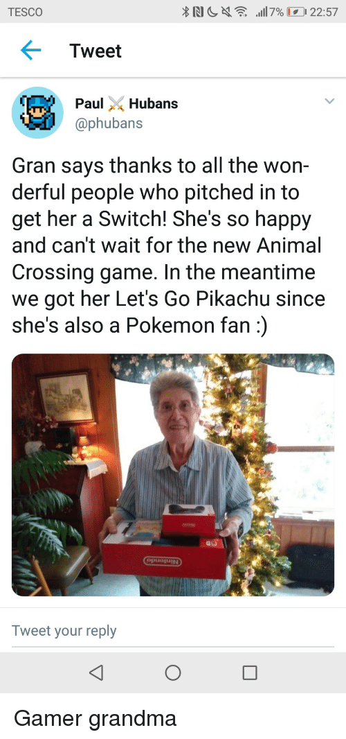 tesco: TESCO  Tweet  ubans  @phubans  Gran says thanks to all the won-  derful people who pitched in to  get her a Switch! She's so happy  and can't wait for the new Animal  Crossing game. In the meantime  we got her Let's Go Pikachu since  she's also a Pokemon fan)  puojUIN  Tweet your reply Gamer grandma
