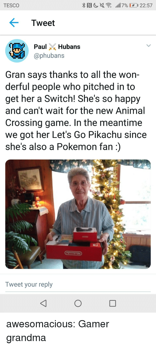 tesco: TESCO  Tweet  ubans  @phubans  Gran says thanks to all the won-  derful people who pitched in to  get her a Switch! She's so happy  and can't wait for the new Animal  Crossing game. In the meantime  we got her Let's Go Pikachu since  she's also a Pokemon fan)  puojUIN  Tweet your reply awesomacious:  Gamer grandma