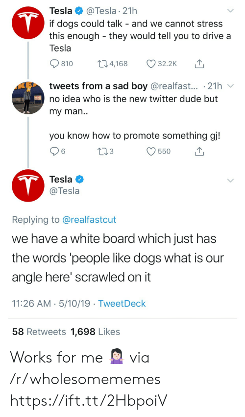 sad boy: @Tesla 21h  if dogs could talk - and we cannot stress  this enough they would tell you to drive a  Tesla  T  Tesla  t14,168  32.2K  810  tweets from a sad boy @realfast... .21h  no idea who is the new twitter dude but  my man..  you know how to promote something gj!  213  6  550  T  Tesla  @Tesla  Replying to @realfastcut  we have a white board which just has  the words 'people like dogs what is  angle here' scrawled on it  11:26 AM 5/10/19 TweetDeck  58 Retweets 1,698 Likes Works for me 🤷🏻♀️ via /r/wholesomememes https://ift.tt/2HbpoiV