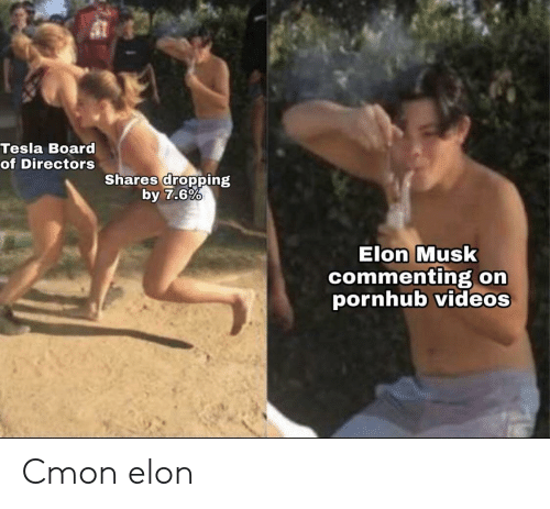 orn: Tesla Board  of Directors  Shares dropping  by 7.6%  Elon Musk  commenting orn  pornhub videos Cmon elon