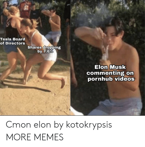 orn: Tesla Board  of Directors  Shares dropping  by 7.6%  Elon Musk  commenting orn  pornhub videos Cmon elon by kotokrypsis MORE MEMES
