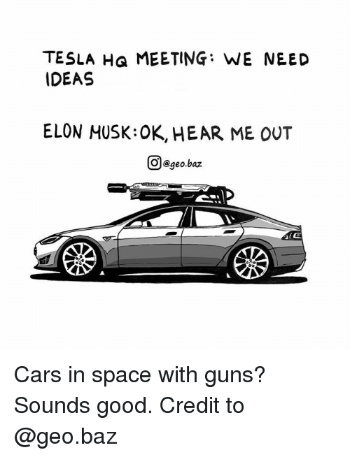 Cars, Guns, and Memes: TESLA Ha MEETING: WE NEED  IDEAS  ELON MUSK:OK, HEAR ME OUT  回@geo.baz Cars in space with guns? Sounds good. Credit to @geo.baz