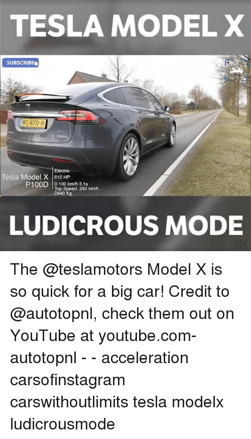 Anaconda, Memes, and youtube.com: TESLA MODEL X  SUBSCRIBE  870-H  Tesla Model X 610 HP  P100D 0-100 km/h 3.1s  Top Speed: 250 km/h  Kg  LUDICROUS MODE The @teslamotors Model X is so quick for a big car! Credit to @autotopnl, check them out on YouTube at youtube.com-autotopnl - - acceleration carsofinstagram carswithoutlimits tesla modelx ludicrousmode