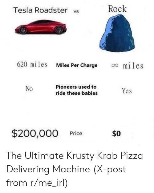 R Me Irl: Tesla Roadster vs  Rock  620 miles Miles Per Charge  oo miles  No  Pioneers used to  ride these babies  Yes  $200,000 Price  $0 The Ultimate Krusty Krab Pizza Delivering Machine (X-post from r/me_irl)