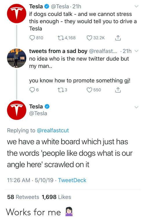 sad boy: Tesla  @Tesla 21h  T  if dogs could talk - and we cannot stress  this enough they would tell you to drive a  Tesla  t1.4,168  32.2K  810  tweets from a sad boy @realfast... .21h  no idea who is the new twitter dude but  my man..  you know how to promote something gj!  tl3  550  T  Tesla  @Tesla  Replying to @realfastcut  we have a white board which just has  the words 'people like dogs what is  angle here' scrawled on it  11:26 AM 5/10/19 TweetDeck  58 Retweets 1,698 Likes Works for me 🤷🏻♀️