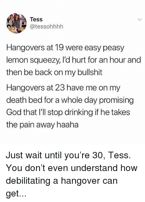 Drinking, God, and Memes: Tess  @tessohhhh  Hangovers at 19 were easy peasy  lemon squeezy, I'd hurt for an hour and  then be back on my bullshit  Hangovers at 23 have me on my  death bed for a whole day promising  God that I'll stop drinking if he takes  the pain away haaha Just wait until you're 30, Tess. You don't even understand how debilitating a hangover can get...
