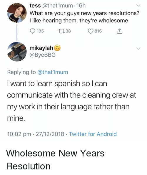 tess: tess @that1mum 16h  What are your guys new years resolutions?  I like hearing them. they're wholesome  185  13 38  С 816  mikaylah  @ByeBBG  Replying to @that1munm  I want to learn spanish so l can  communicate with the cleaning crew at  my work in their language rather than  mine  10:02 pm 27/12/2018 Twitter for Android Wholesome New Years Resolution
