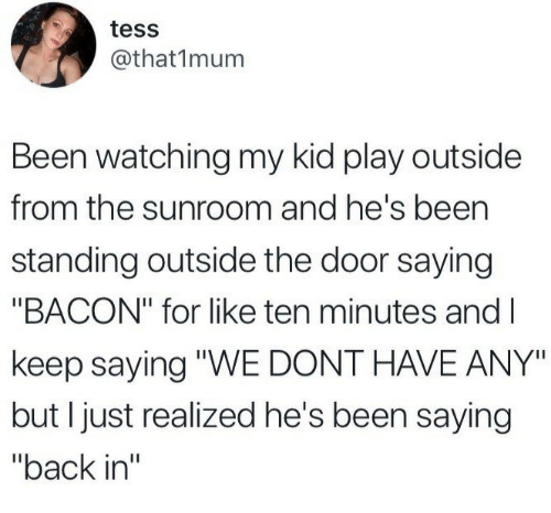 """tess: tess  @that1mum  Been watching my kid play outside  from the sunroom and he's been  standing outside the door saying  """"BACON"""" for like ten minutes and l  keep saying """"WE DONT HAVE ANY""""  but I just realized he's been saying  """"back in"""""""