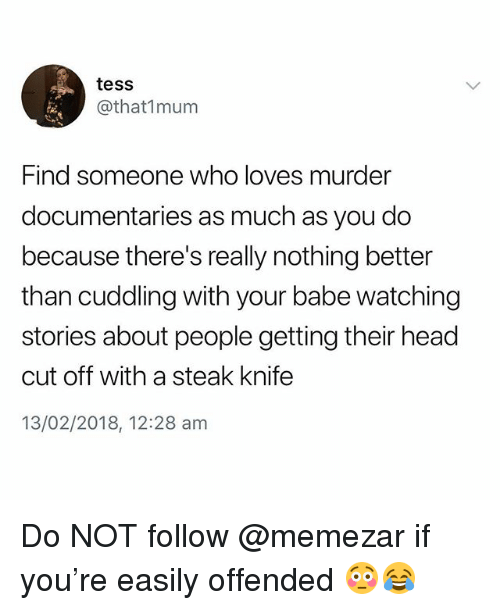 Head, British, and Murder: tess  @that1mum  Find someone who loves murder  documentaries as much as you do  because there's really nothing better  than cuddling with your babe watching  stories about people getting their head  cut off with a steak knife  13/02/2018, 12:28 am Do NOT follow @memezar if you're easily offended 😳😂