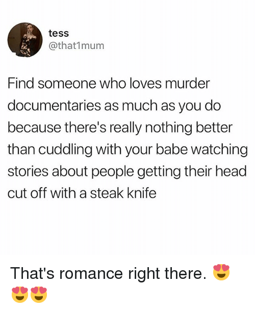 Head, Memes, and Murder: tess  @that1mum  Find someone who loves murder  documentaries as much as you do  because there's really nothing better  than cuddling with your babe watching  stories about people getting their head  cut off with a steak knife That's romance right there. 😍😍😍