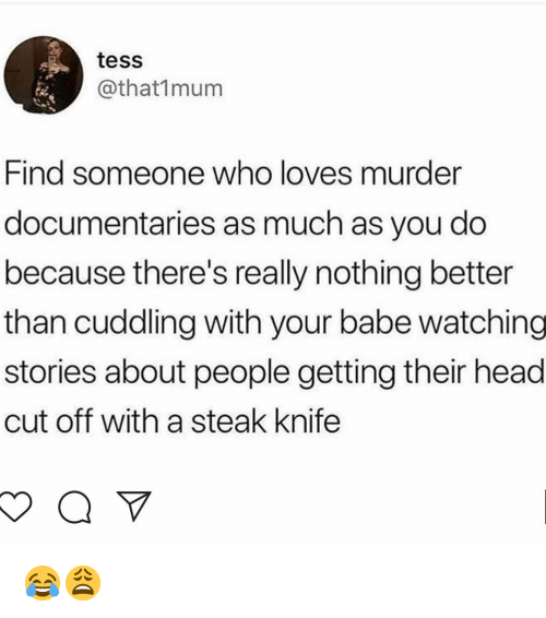 tess: tess  @that1mum  Find someone who loves murder  documentaries as much as you do  because there's really nothing better  than cuddling with your babe watching  stories about people getting their head  cut off with a steak knife 😂😩