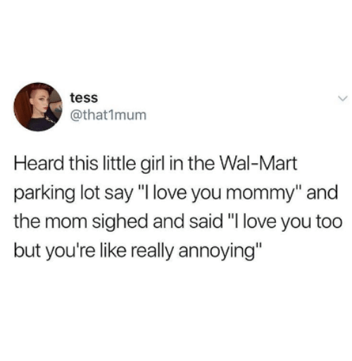 "Love, Wal Mart, and I Love You: tess  @that1mum  Heard this little girl in the Wal-Mart  parking lot say ""I love you mommy"" and  the mom sighed and said ""I love you too  but you're like really annoying"""