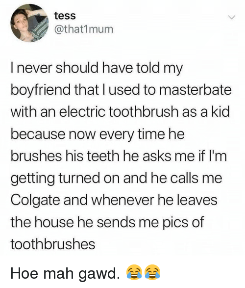 tess: tess  @that1mum  I never should have told my  boyfriend that lused to masterbate  with an electric toothbrush as a kid  because now every time he  brushes his teeth he asks me if l'm  getting turned on and he calls me  Colgate and whenever he leaves  the house he sends me pics of  toothbrushes Hoe mah gawd. 😂😂