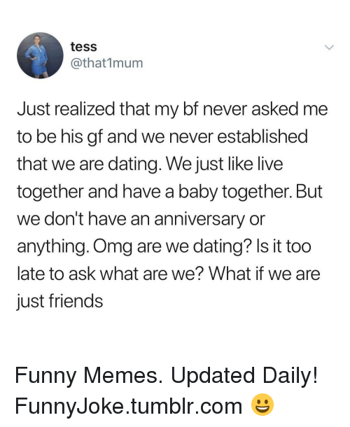 tess: tess  @that1mum  Just realized that my bf never asked me  to be his gf and we never established  that we are dating. We just like live  together and have a baby together. But  we don't have an anniversary or  anything. Omg are we dating? Is it too  late to ask what are we? What if we are  just friends Funny Memes. Updated Daily! ⇢ FunnyJoke.tumblr.com 😀
