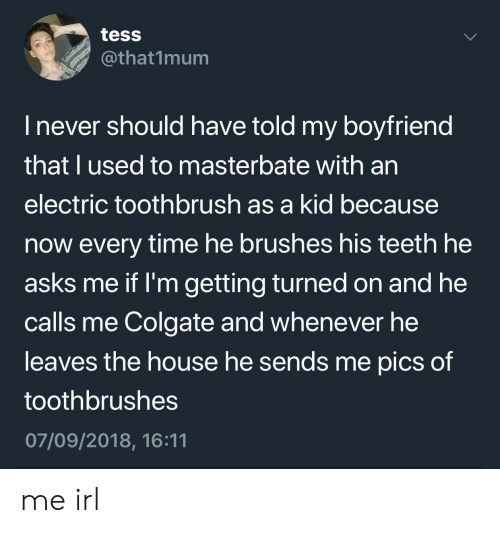 tess: tess  @that1mum  l never should have told my boyfriend  that I used to masterbate with an  electric toothbrush as a kid because  now every time he brushes his teeth he  asks me if I'm getting turned on and he  calls me Colgate and whenever he  leaves the house he sends me pics of  toothbrushes  07/09/2018, 16:11 me irl