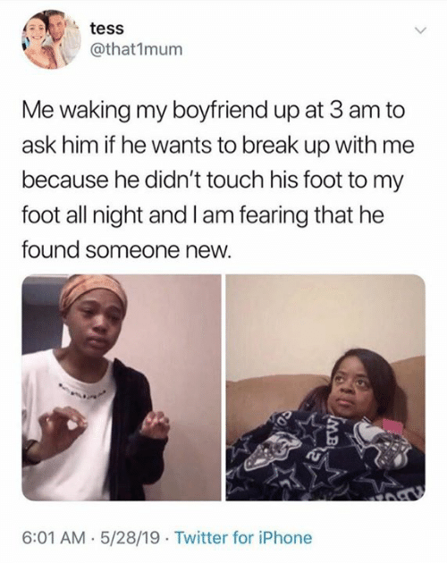 Fearing: tess  @that1mum  Me waking my boyfriend up at 3 am to  ask him if he wants to break up with me  because he didn't touch his foot to my  foot all night and I am fearing that he  found someone new.  6:01 AM.5/28/19 Twitter for iPhone