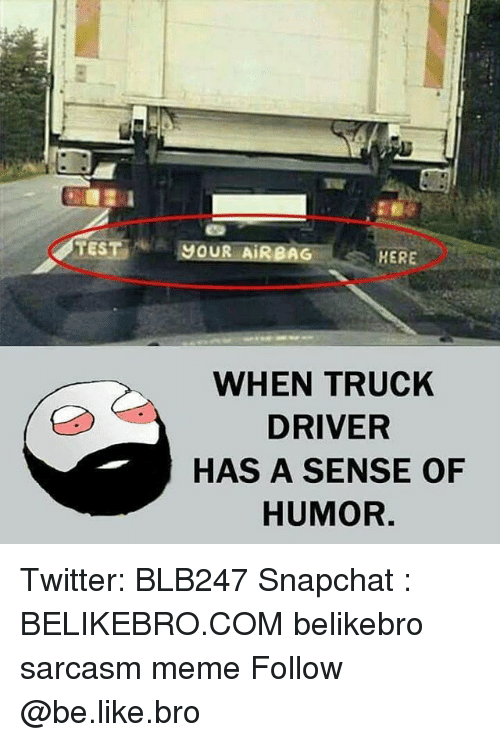 Be Like, Meme, and Memes: TEST JOUR AIRBAG  HERE  WHEN TRUCK  DRIVER  HAS A SENSE OF  HUMOR. Twitter: BLB247 Snapchat : BELIKEBRO.COM belikebro sarcasm meme Follow @be.like.bro