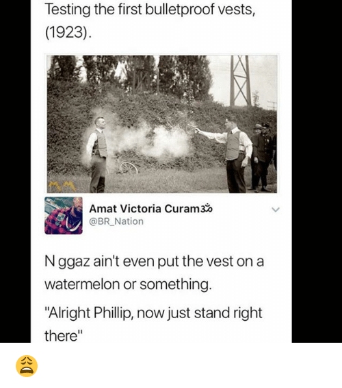 """Memes, Alright, and 🤖: Testing the first bulletproof vests,  (1923)  Amat Victoria Curam3  @BR Nation  N ggaz ain't even put the vest on a  watermelon or something.  """"Alright Phillip, now just stand right  there"""" 😩"""