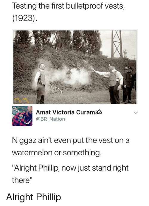 """Dank Memes, Alright, and Watermelon: Testing the first bulletproof vests,  (1923)  Amat Victoria Curam30  @BRNation  N ggaz ain't even put the vest on a  watermelon or something.  Alright Phillip, now just stand right  there"""" Alright Phillip"""