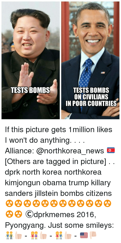 Memes, North Korea, and 🤖: TESTS BOMBS  TESTS BOMBS  ON CIVILIANS  IN POOR COUNTRIES If this picture gets 1million likes I won't do anything. . . . Alliance: @northkorea_news 🇰🇵 [Others are tagged in picture] . . dprk north korea northkorea kimjongun obama trump killary sanders jillstein bombs citizens ☢️☢️☢️☢️☢️☢️☢️☢️☢️☢️☢️☢️☢️☢️ ©dprkmemes 2016, Pyongyang. Just some smileys: 👬👍🏻 - 👭👍🏻 - 👫👍🏻 - 🇺🇸👎🏻