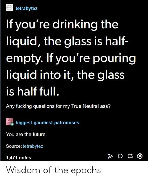 True Neutral: tetrabytez  PUCKI?  If you're drinking the  liquid, the glass is half-  empty. If you're pouring  liquid into it, the glass  is half full  Any fucking questions for my True Neutral ass?  biggest-gaudiest-patronuses  You are the future  Source: tetrabytez  1,471 notes Wisdom of the epochs