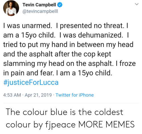 Slamming: Tevin Campbell  @tevincampbell  I was unarmed. I presented no threat. I  am a 15yo child. I was dehumanized.  tried to put my hand in between my head  and the asphalt after the cop kept  slamming my head on the asphalt. I froze  in pain and fear. I am a 15vo child  #justiceForLucca  4:53 AM Apr 21, 2019 Twitter for iPhone The colour blue is the coldest colour by fjpeace MORE MEMES