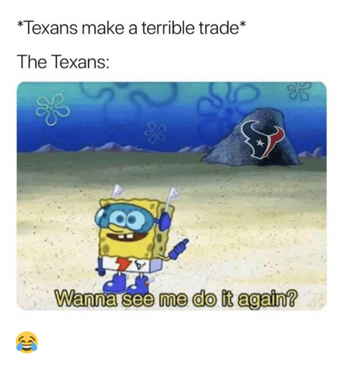 wanna see me: *Texans make a terrible trade*  The Texans:  Wanna see me do it again? 😂
