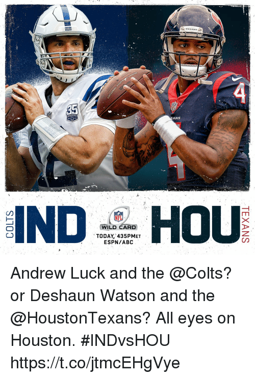 Deshaun: TEXANS  SEASONS  ANS  NFL  WILD CARD  TODAY, 435PMET  ESPN/ABC Andrew Luck and the @Colts?  or Deshaun Watson and the @HoustonTexans?  All eyes on Houston. #INDvsHOU https://t.co/jtmcEHgVye