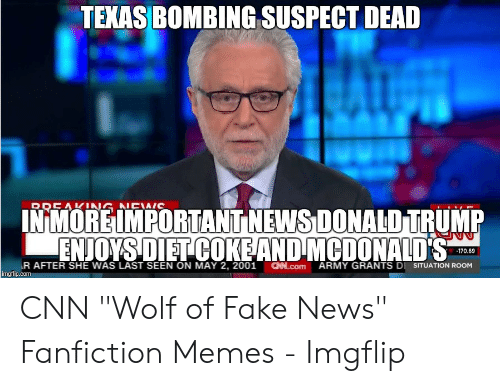 """Cnn Wolf: TEXAS BOMBING SUSPECT DEAD  RREAKNG NEWIC  INMORE IMPORTANT NEWS DONALD TRUMP  ENJOYSDIET COKEAND MCDONALD'S  170.69  R AFTER SHE WAS LAST SEEN ON MAY 2, 2001  imgflip.com  CHN.Com  ARMY GRANTS DI SITUATION ROOM CNN """"Wolf of Fake News"""" Fanfiction Memes - Imgflip"""