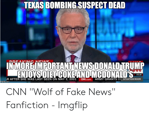 """Cnn Wolf: TEXAS BOMBING SUSPECT DEAD  RREAKNG NEWIC  INMORE IMPORTANT NEWS DONALD TRUMP  ENJOYSDIET COKEAND MCDONALD'S  170.69  R AFTER SHE WAS LAST SEEN ON MAY 2, 2001  imgflip.com  CHN.Com  ARMY GRANTS DI SITUATION ROOM CNN """"Wolf of Fake News"""" Fanfiction - Imgflip"""