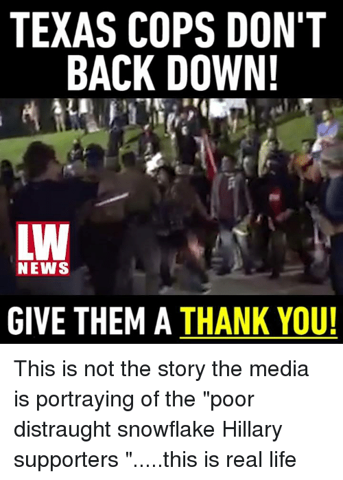 "Memes, Texas, and Portrayed: TEXAS COPS DON'T  BACK DOWN!  LW  NEWS  GIVE THEM A  THANK YOU! This is not the story the media is portraying of the ""poor distraught snowflake Hillary supporters "".....this is real life"