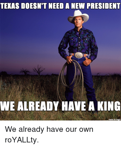 Texas: TEXAS DOESN'T NEED A NEW PRESIDENT  WE ALREADY HAVE A KING  made on impur We already have our own roYALLty.